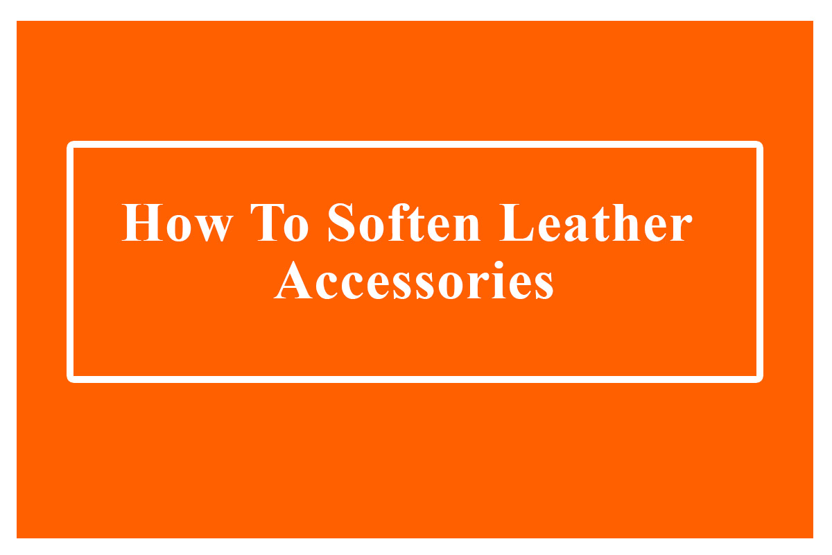How To Soften Leather Accessories